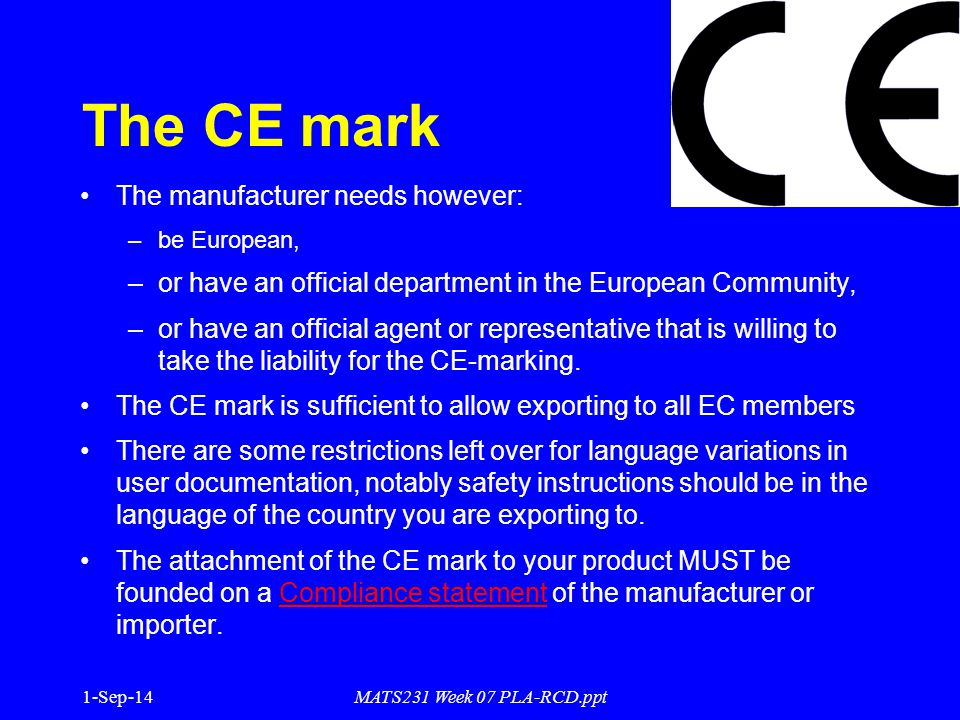 1-Sep-14MATS231 Week 07 PLA-RCD.ppt The CE mark The manufacturer needs however: –be European, –or have an official department in the European Community, –or have an official agent or representative that is willing to take the liability for the CE-marking.