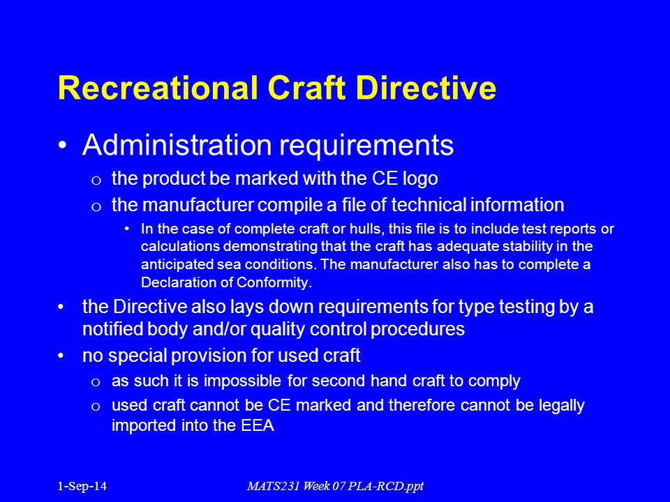 1-Sep-14MATS231 Week 07 PLA-RCD.ppt Recreational Craft Directive Administration requirements o the product be marked with the CE logo o the manufacturer compile a file of technical information In the case of complete craft or hulls, this file is to include test reports or calculations demonstrating that the craft has adequate stability in the anticipated sea conditions.