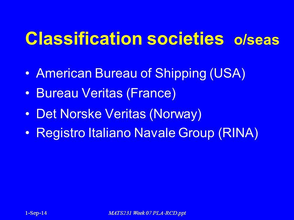 1-Sep-14MATS231 Week 07 PLA-RCD.ppt Classification societies o/seas American Bureau of Shipping (USA) Bureau Veritas (France) Det Norske Veritas (Norway) Registro Italiano Navale Group (RINA)