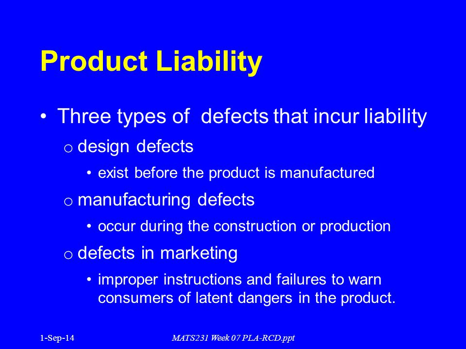 1-Sep-14MATS231 Week 07 PLA-RCD.ppt Product Liability Three types of defects that incur liability o design defects exist before the product is manufactured o manufacturing defects occur during the construction or production o defects in marketing improper instructions and failures to warn consumers of latent dangers in the product.