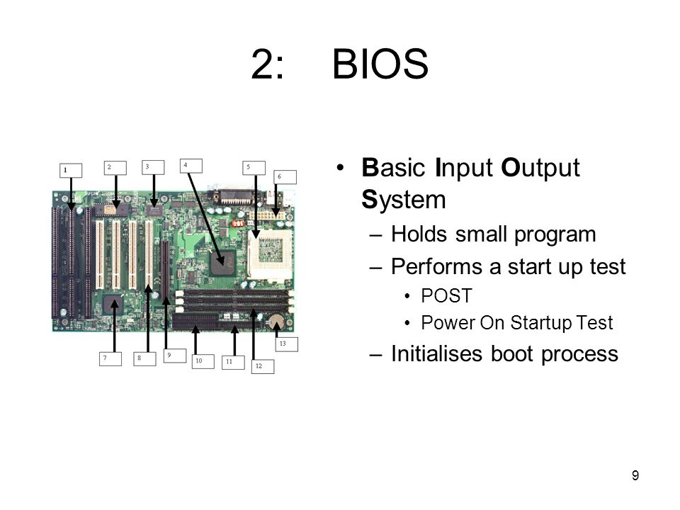 9 2: BIOS Basic Input Output System –Holds small program –Performs a start up test POST Power On Startup Test –Initialises boot process
