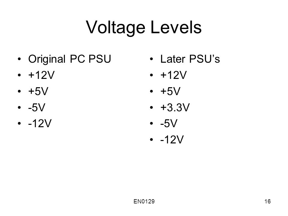 EN012916 Voltage Levels Original PC PSU +12V +5V -5V -12V Later PSU's +12V +5V +3.3V -5V -12V
