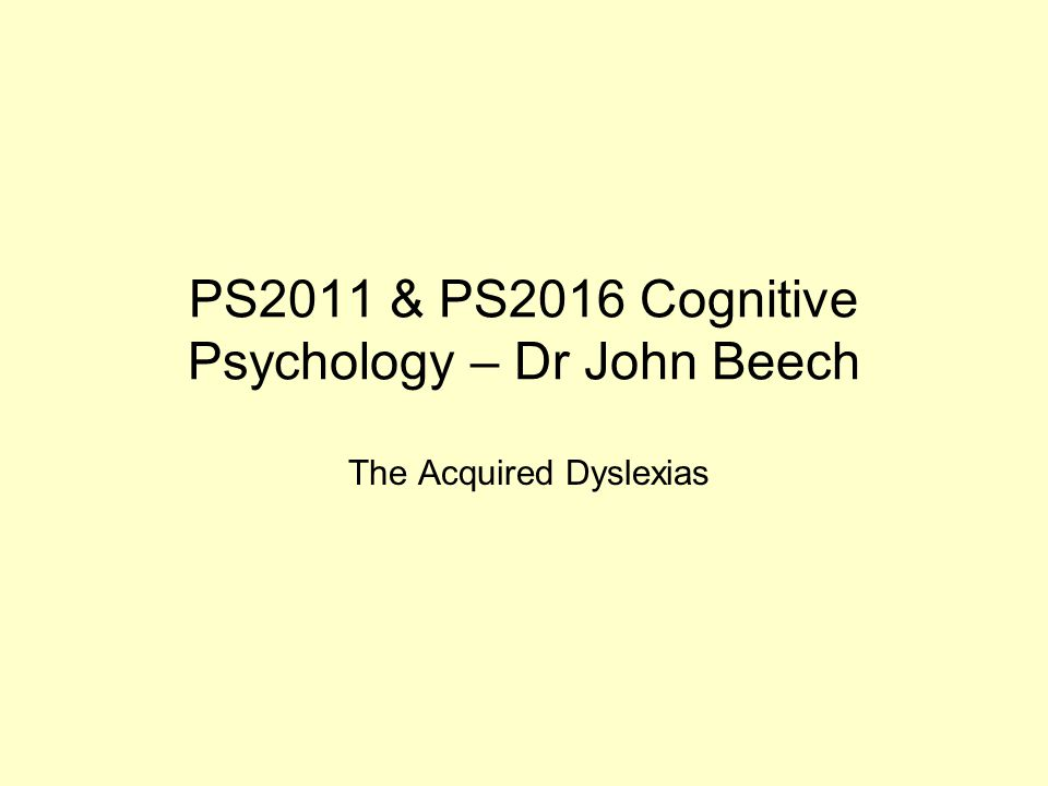 PS2011 & PS2016 Cognitive Psychology – Dr John Beech The Acquired Dyslexias