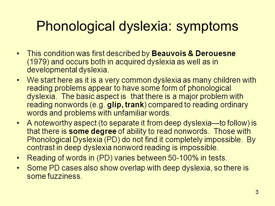 3 Phonological dyslexia: symptoms This condition was first described by Beauvois & Derouesne (1979) and occurs both in acquired dyslexia as well as in