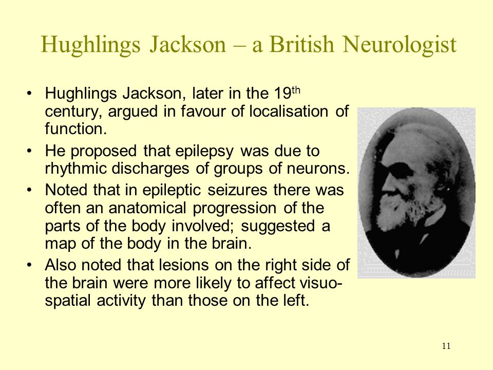 11 Hughlings Jackson – a British Neurologist Hughlings Jackson, later in the 19 th century, argued in favour of localisation of function. He proposed