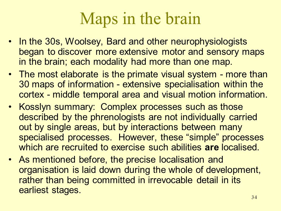 34 Maps in the brain In the 30s, Woolsey, Bard and other neurophysiologists began to discover more extensive motor and sensory maps in the brain; each