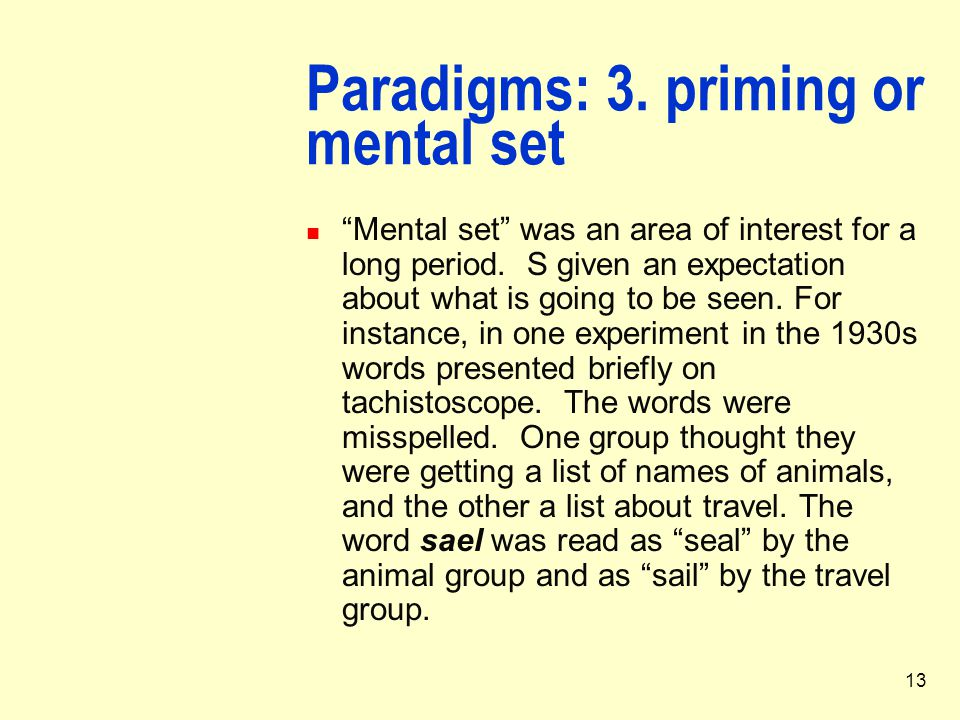 """13 Paradigms: 3. priming or mental set """"Mental set"""" was an area of interest for a long period. S given an expectation about what is going to be seen."""