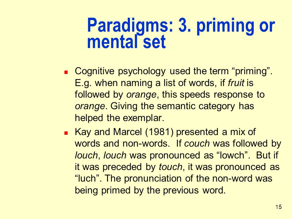 """15 Paradigms: 3. priming or mental set Cognitive psychology used the term """"priming"""". E.g. when naming a list of words, if fruit is followed by orange,"""