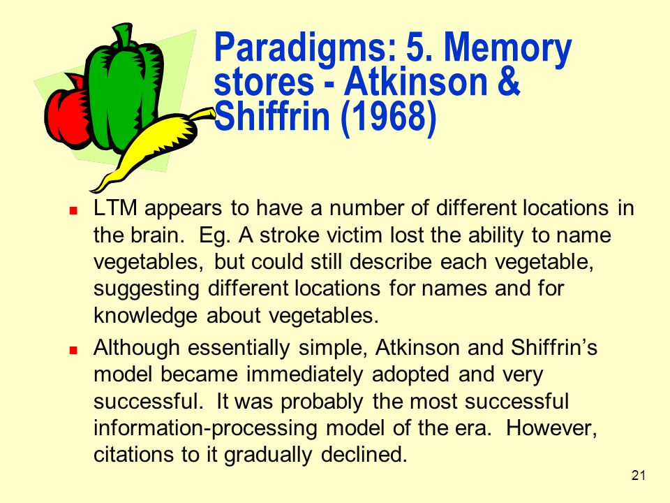 21 Paradigms: 5. Memory stores - Atkinson & Shiffrin (1968) LTM appears to have a number of different locations in the brain. Eg. A stroke victim lost