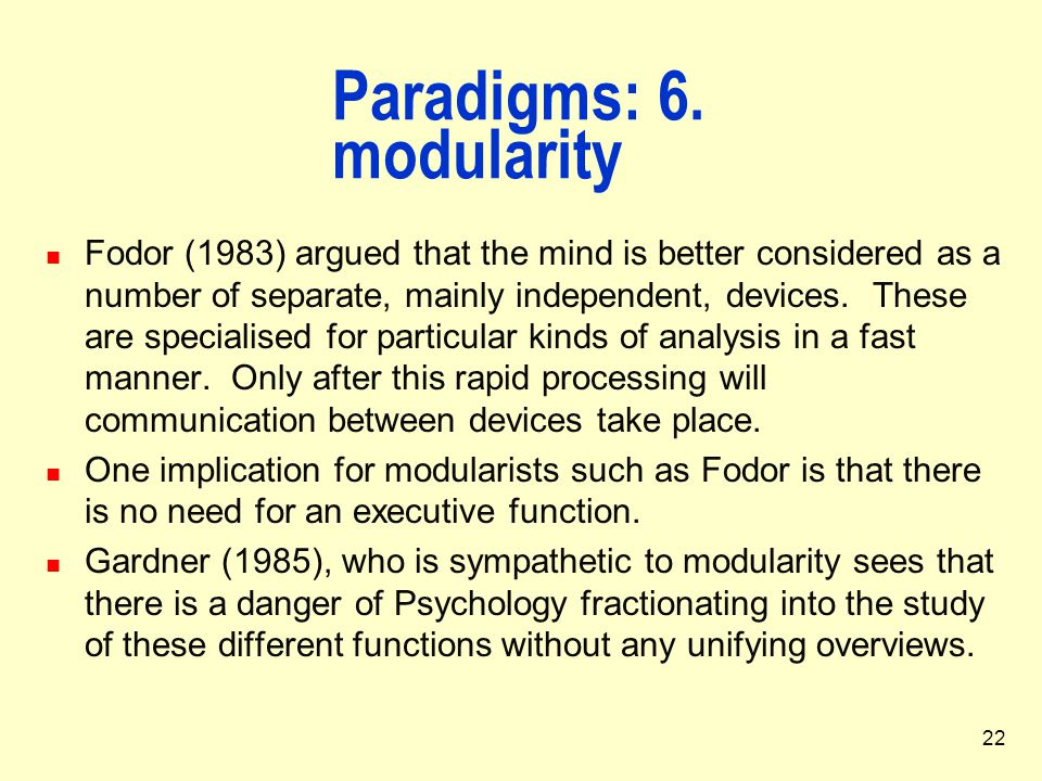 22 Paradigms: 6. modularity Fodor (1983) argued that the mind is better considered as a number of separate, mainly independent, devices. These are spe