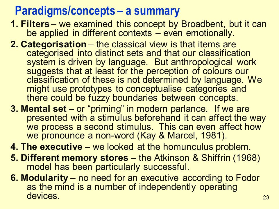 23 Paradigms/concepts – a summary 1. Filters – we examined this concept by Broadbent, but it can be applied in different contexts – even emotionally.