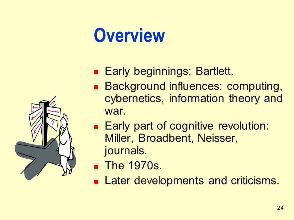 24 Overview Early beginnings: Bartlett. Background influences: computing, cybernetics, information theory and war. Early part of cognitive revolution: