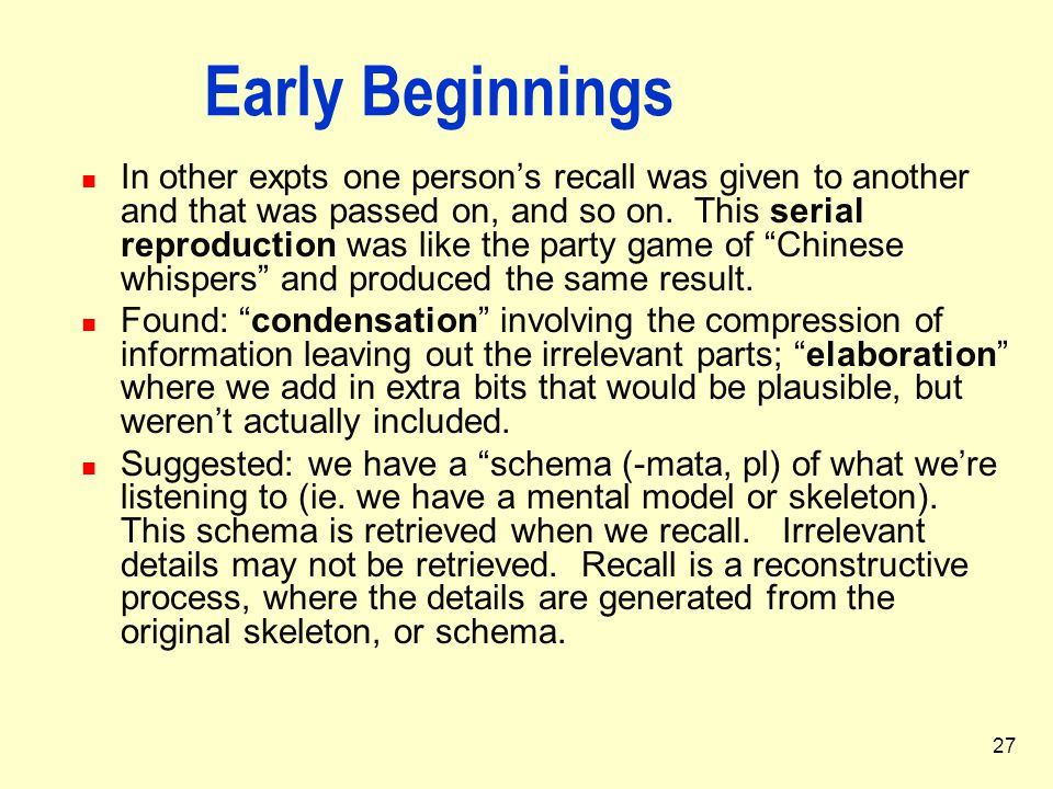 27 Early Beginnings In other expts one person's recall was given to another and that was passed on, and so on. This serial reproduction was like the p
