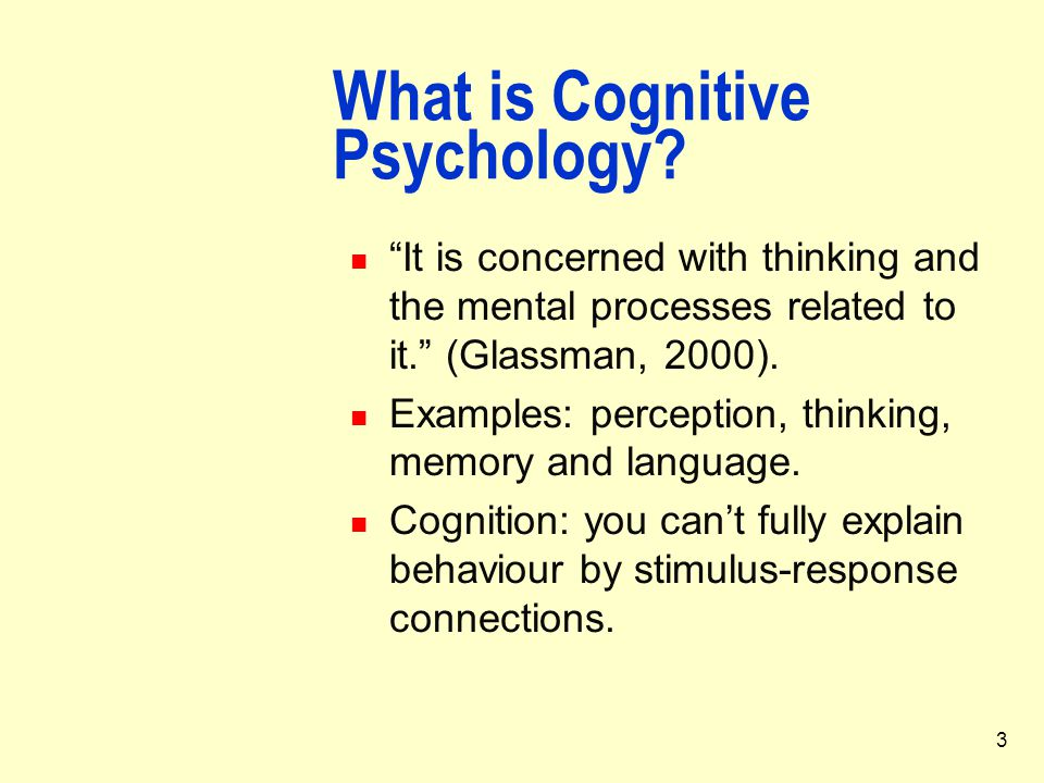 """3 What is Cognitive Psychology? """"It is concerned with thinking and the mental processes related to it."""" (Glassman, 2000). Examples: perception, thinki"""