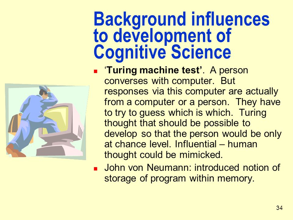 34 Background influences to development of Cognitive Science 'Turing machine test'. A person converses with computer. But responses via this computer