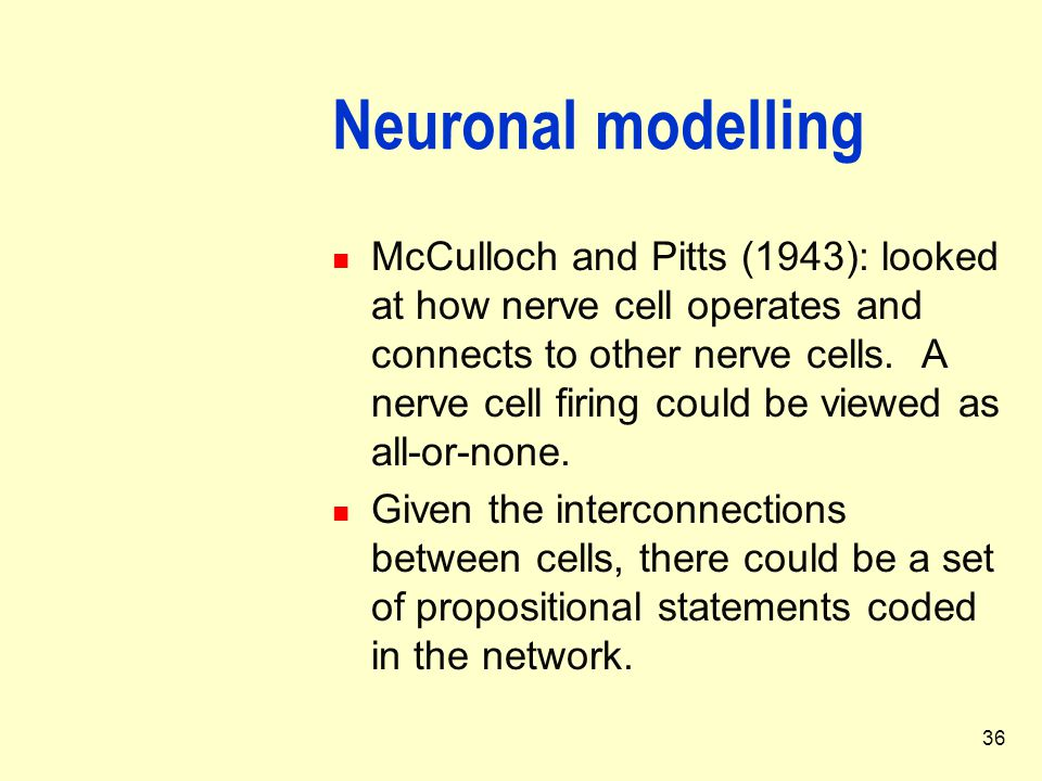 36 Neuronal modelling McCulloch and Pitts (1943): looked at how nerve cell operates and connects to other nerve cells. A nerve cell firing could be vi
