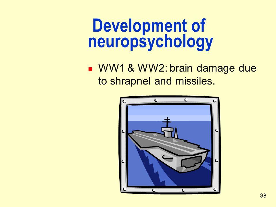 38 Development of neuropsychology WW1 & WW2: brain damage due to shrapnel and missiles.