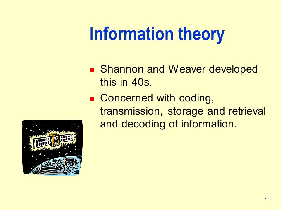 41 Information theory Shannon and Weaver developed this in 40s. Concerned with coding, transmission, storage and retrieval and decoding of information