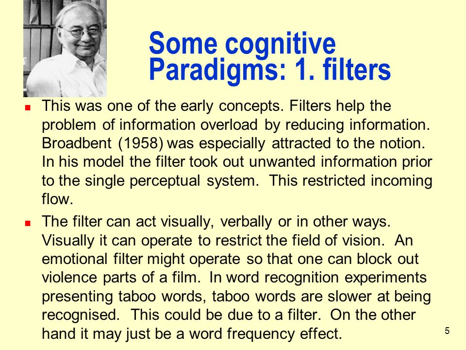 5 Some cognitive Paradigms: 1. filters This was one of the early concepts. Filters help the problem of information overload by reducing information. B
