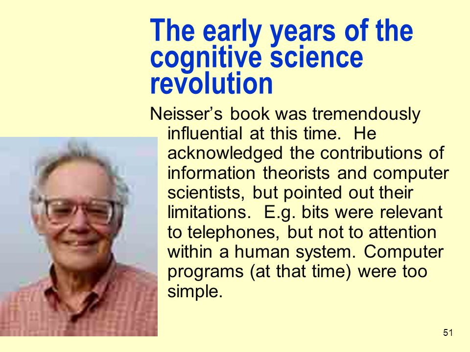 51 The early years of the cognitive science revolution Neisser's book was tremendously influential at this time. He acknowledged the contributions of