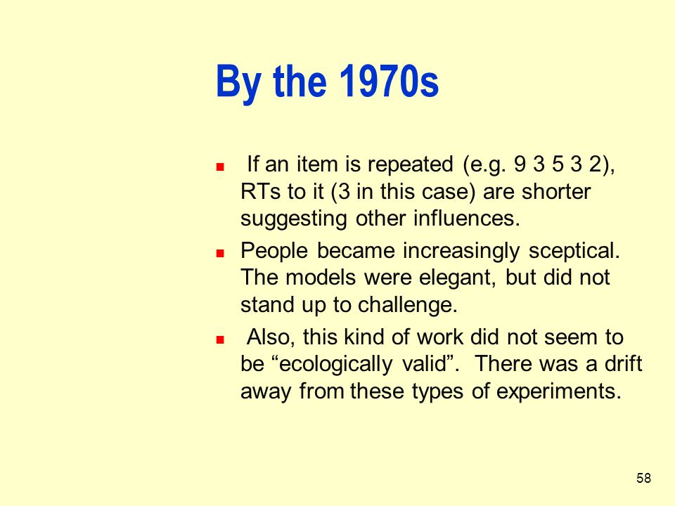 58 By the 1970s If an item is repeated (e.g. 9 3 5 3 2), RTs to it (3 in this case) are shorter suggesting other influences. People became increasingl