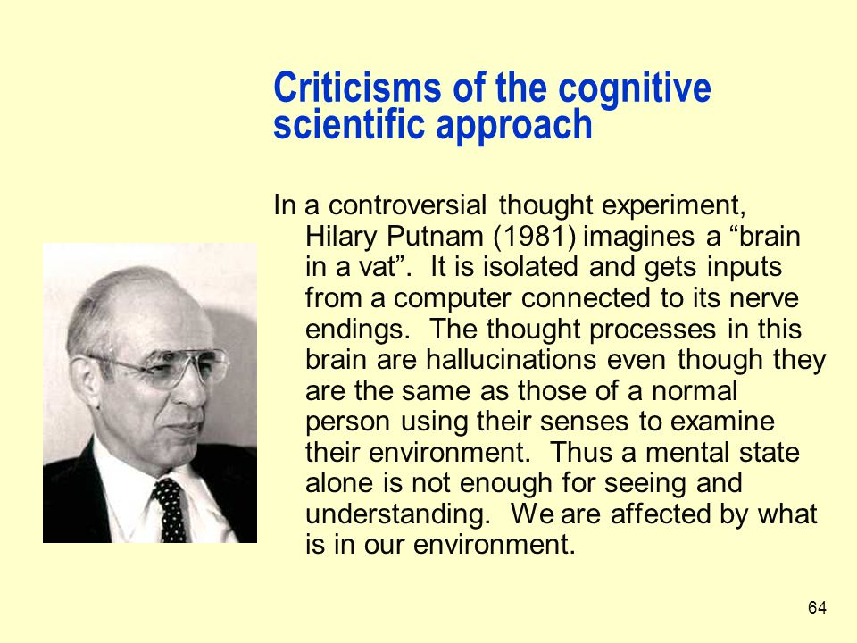 """64 Criticisms of the cognitive scientific approach In a controversial thought experiment, Hilary Putnam (1981) imagines a """"brain in a vat"""". It is isol"""