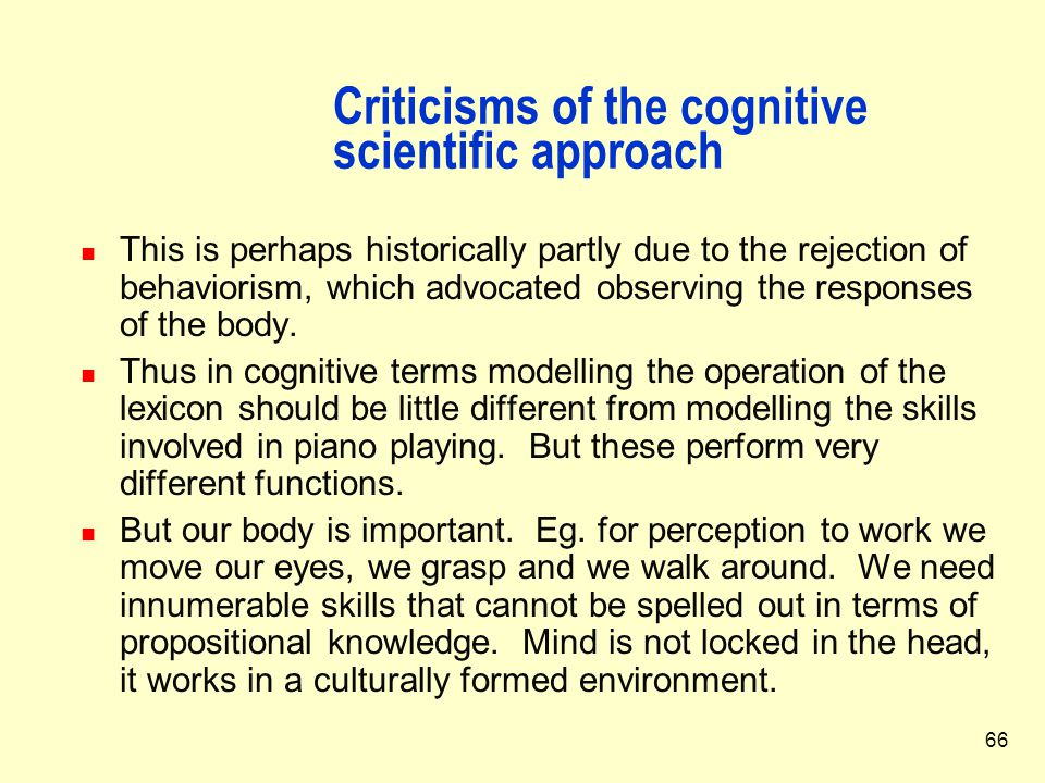 66 Criticisms of the cognitive scientific approach This is perhaps historically partly due to the rejection of behaviorism, which advocated observing