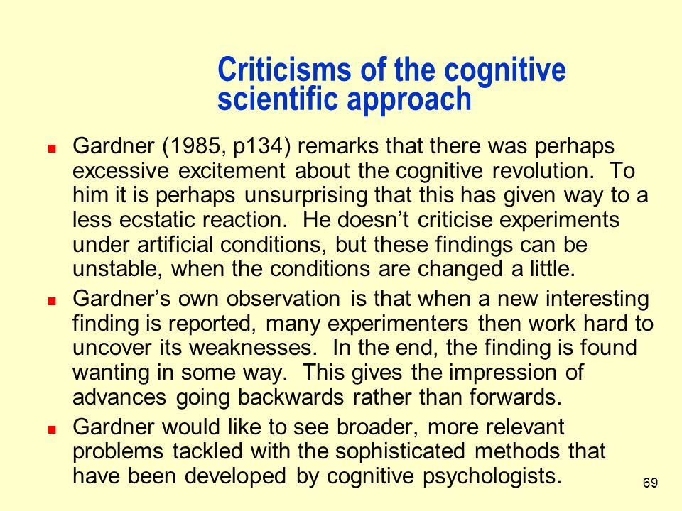 69 Criticisms of the cognitive scientific approach Gardner (1985, p134) remarks that there was perhaps excessive excitement about the cognitive revolu
