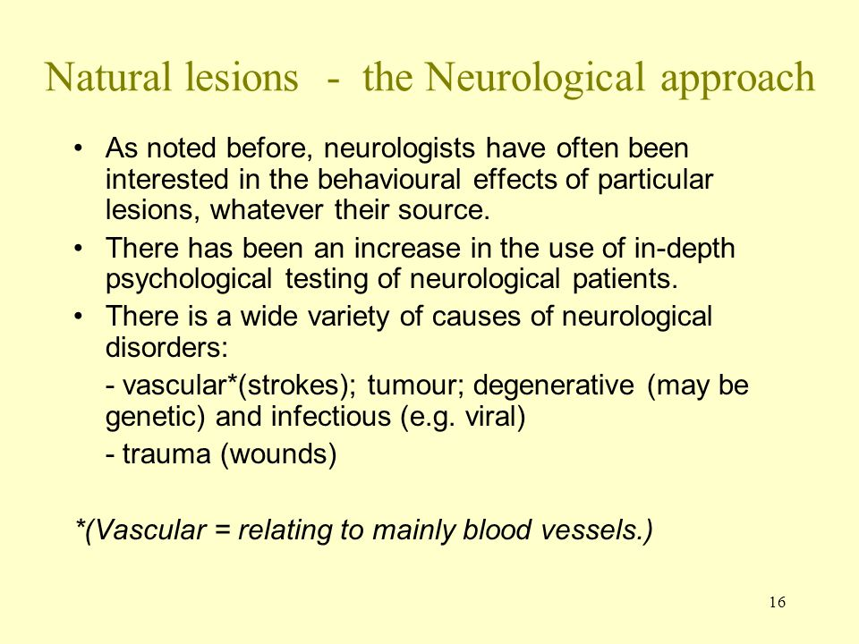 16 Natural lesions - the Neurological approach As noted before, neurologists have often been interested in the behavioural effects of particular lesions, whatever their source.