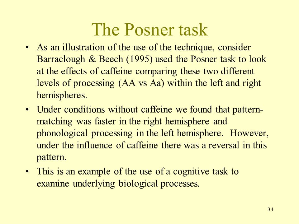 34 The Posner task As an illustration of the use of the technique, consider Barraclough & Beech (1995) used the Posner task to look at the effects of caffeine comparing these two different levels of processing (AA vs Aa) within the left and right hemispheres.