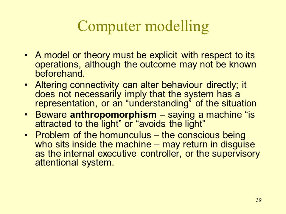 39 Computer modelling A model or theory must be explicit with respect to its operations, although the outcome may not be known beforehand.