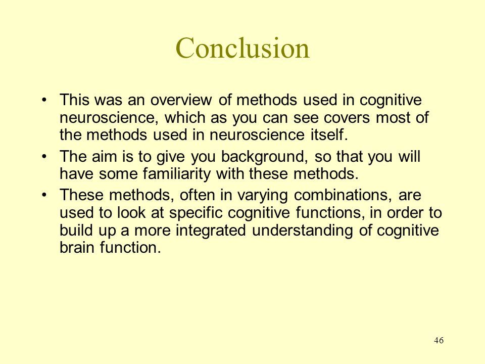 46 Conclusion This was an overview of methods used in cognitive neuroscience, which as you can see covers most of the methods used in neuroscience itself.