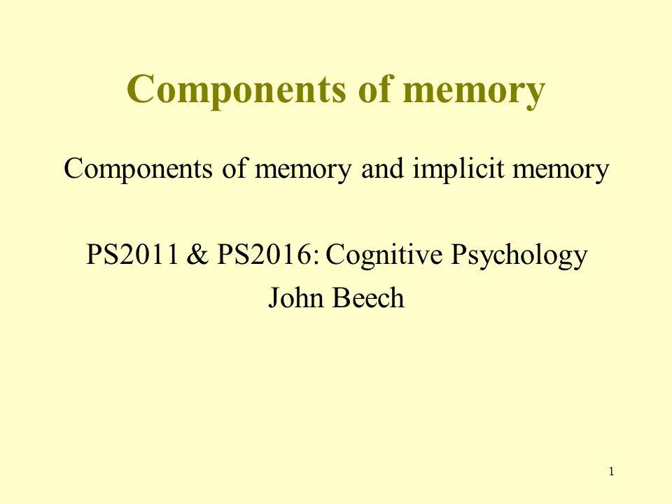 1 Components of memory Components of memory and implicit memory PS2011 & PS2016: Cognitive Psychology John Beech