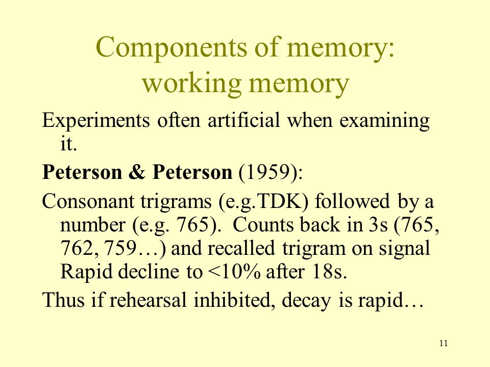 11 Components of memory: working memory Experiments often artificial when examining it. Peterson & Peterson (1959): Consonant trigrams (e.g.TDK) follo
