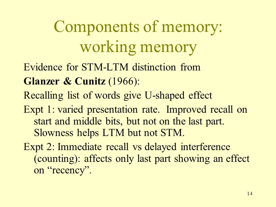 14 Components of memory: working memory Evidence for STM-LTM distinction from Glanzer & Cunitz (1966): Recalling list of words give U-shaped effect Ex
