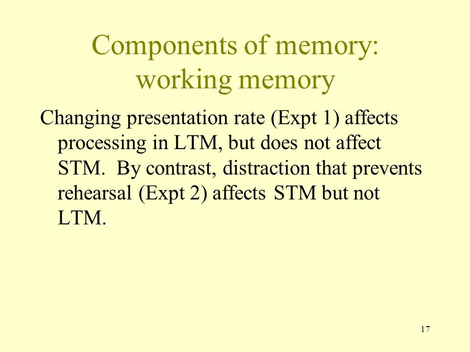 17 Components of memory: working memory Changing presentation rate (Expt 1) affects processing in LTM, but does not affect STM. By contrast, distracti