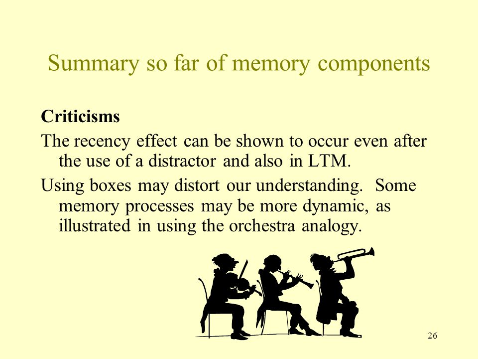 26 Summary so far of memory components Criticisms The recency effect can be shown to occur even after the use of a distractor and also in LTM. Using b