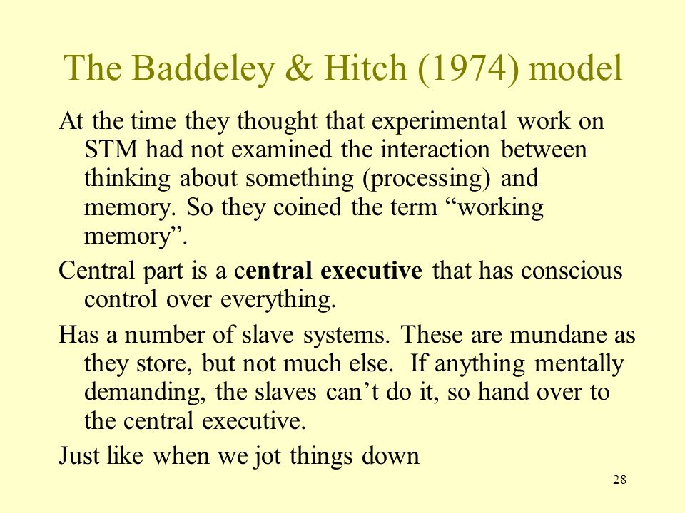 28 The Baddeley & Hitch (1974) model At the time they thought that experimental work on STM had not examined the interaction between thinking about so