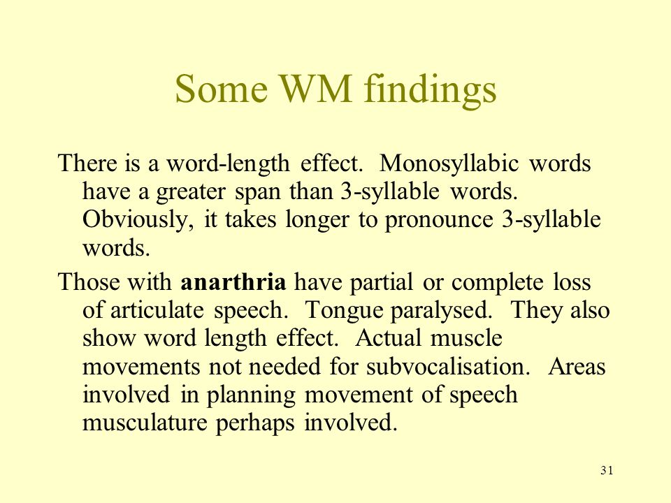 31 Some WM findings There is a word-length effect. Monosyllabic words have a greater span than 3-syllable words. Obviously, it takes longer to pronoun