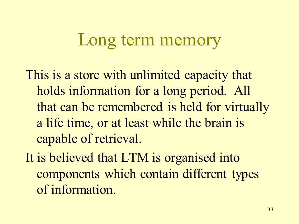 33 Long term memory This is a store with unlimited capacity that holds information for a long period. All that can be remembered is held for virtually