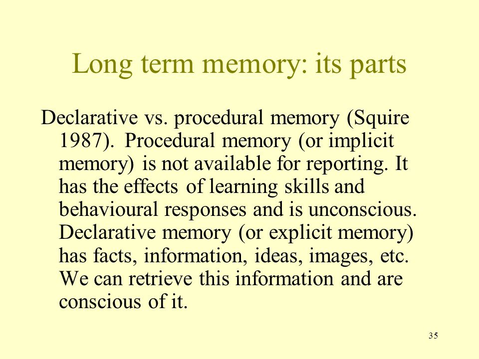 35 Long term memory: its parts Declarative vs. procedural memory (Squire 1987). Procedural memory (or implicit memory) is not available for reporting.