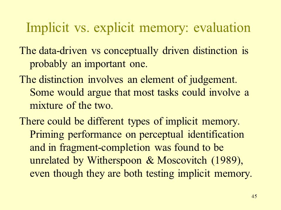 45 Implicit vs. explicit memory: evaluation The data-driven vs conceptually driven distinction is probably an important one. The distinction involves