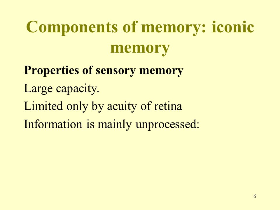 6 Components of memory: iconic memory Properties of sensory memory Large capacity. Limited only by acuity of retina Information is mainly unprocessed: