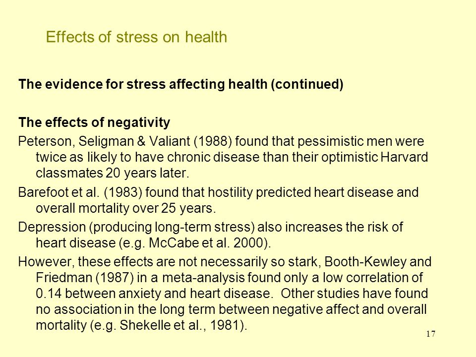 17 Effects of stress on health The evidence for stress affecting health (continued) The effects of negativity Peterson, Seligman & Valiant (1988) foun