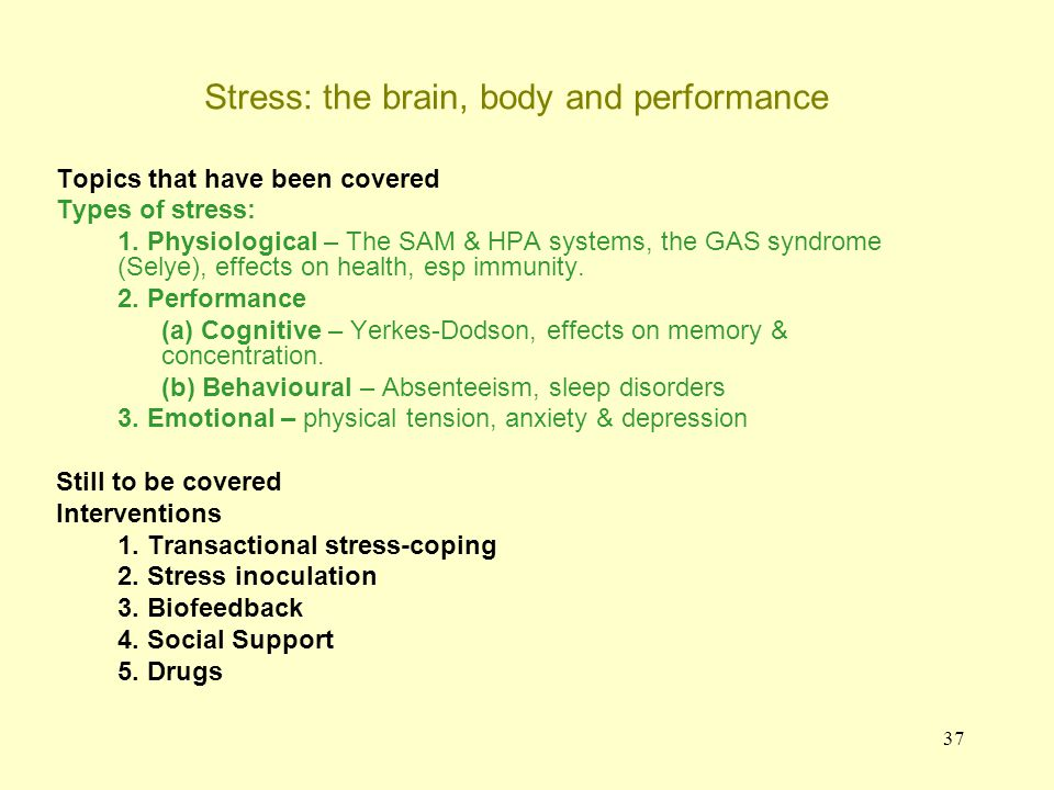 37 Stress: the brain, body and performance Topics that have been covered Types of stress: 1. Physiological – The SAM & HPA systems, the GAS syndrome (