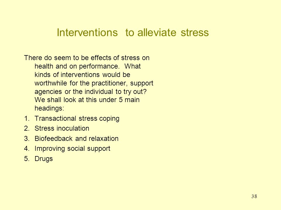 38 Interventions to alleviate stress There do seem to be effects of stress on health and on performance. What kinds of interventions would be worthwhi