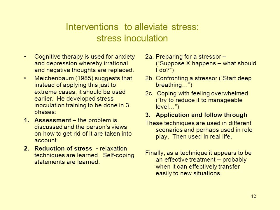 42 Interventions to alleviate stress: stress inoculation Cognitive therapy is used for anxiety and depression whereby irrational and negative thoughts