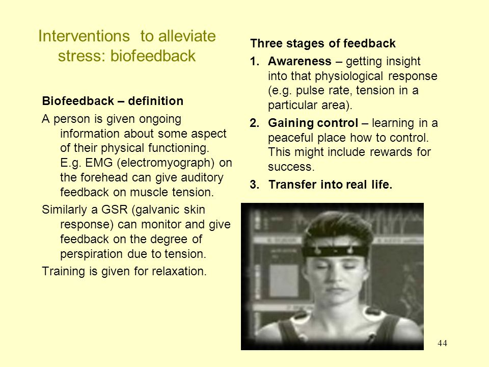 44 Interventions to alleviate stress: biofeedback Biofeedback – definition A person is given ongoing information about some aspect of their physical f