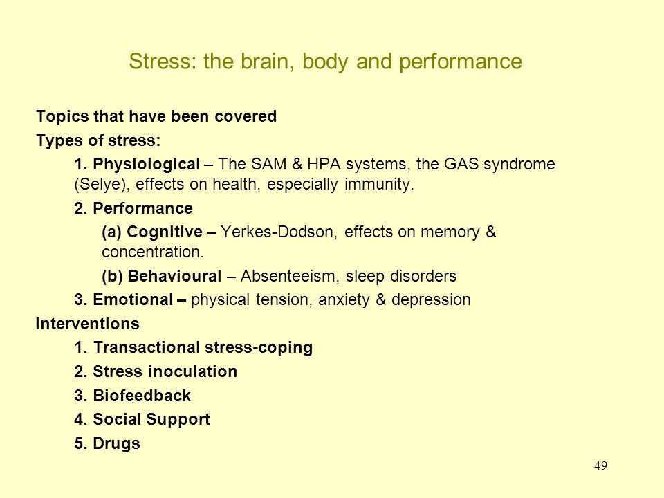 49 Stress: the brain, body and performance Topics that have been covered Types of stress: 1. Physiological – The SAM & HPA systems, the GAS syndrome (