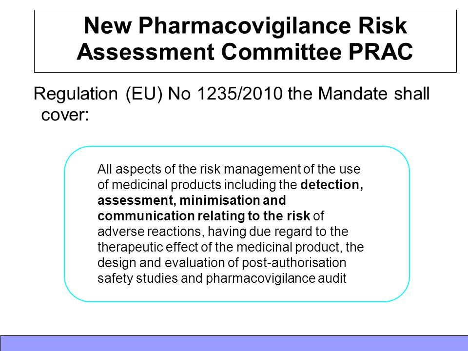 New Pharmacovigilance Risk Assessment Committee PRAC Regulation (EU) No 1235/2010 the Mandate shall cover: All aspects of the risk management of the u